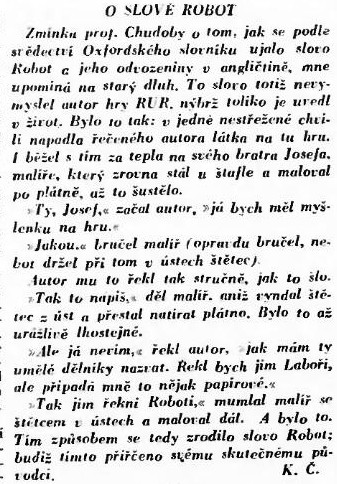 """The report <em>O Slove Robot</em> (about the robot word), <em>Lidové noviny</em>, 24 Dec 1933 (<em>Kulturní kronika</em> column, page 12)' width='337′ height='484'></img></p> <p>The report <em>O Slove Robot</em> (about the robot word), <em>Lidové noviny</em>, 24 Dec 1933 (<em>Kulturní kronika</em> column, page 12)</p> <p>How did the quick-witted Josef Čapek conceive the <em>robot</em> word? It seems Josef just wanted ASAP to get rid of his annoying younger brother, so he momentarily found the Czech equivalent of proposed by Karel term <em>laboři</em>, using the Czech/Slavic word <em>robota</em> (meaning """"(hard) work"""" not only in Czech, but also in the other Slavic languages like Bulgarian, Slovak, Russian, Serbian, Polish, and Ukrainian), which comes from the word <em>rab</em> (meaning """"slave""""). As it was mentioned in the report (Čapek is referring the Czech writer, literary historian and translator František Chudoba), it is also possible Josef to had encountered this word is some historic text, because according to the Oxford English Dictionary the <em>robot</em> word was used to mean a central European system of serfdom whereby tenants' rent was paid in forced labor or service. The system was abolished in Austrian Empire in 1848, but was probably still in living memory in Čapek's time.</p> <p>How was the drama R.U.R. inspired?</p> <p>Although in the second half of his life Karel Čapek became a keen anti-fascist and anti-communist, as young he was preoccupied with the difficult conditions of the factory workers and the brutal attitude of their managers ever since writing the story <em>Systém (Krakonošova zahrada )</em> together with his brother Josef, published in 1918. The memory of the Úpice (the hometown of Karel) textile workers on strike whom he had witnessed, seeing their march through the town, and the knowledge of newly introduced mass production and scientific management methods of manufacturing became his inspiration. In <em>Systém</em> Čapek brothers des"""